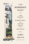 Can Democracy Work A Short History of a Radical Idea from Ancient Athens to Our World