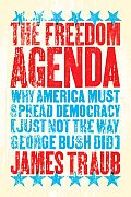 Freedom Agenda Why America Must Spread Democracy Just Not the Way George Bush Did