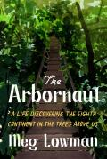 Arbornaut: A Life Discovering the Eighth Continent in the Trees Above Us