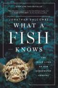What a Fish Knows The Inner Lives of Our Underwater Cousins