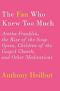 Fan Who Knew Too Much Aretha Franklin the Rise of the Soap Opera Children of the Gospel Church & Other Meditations