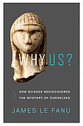 Why Us How Science Rediscovered the Mystery of Ourselves