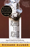 Ashes to Ashes Americas Hundred Year Cigarette War the Public Health & the Unabashed Trium PH of Philip Morris