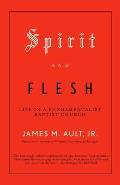 Spirit and Flesh: Life in a Fundamentalist Baptist Church