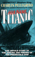 Her Name Titanic The Untold Story Of the Sinking & Finding of the Unsinkable Ship