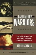 Laboratory Warriors How Allied Science & Technology Tipped the Balance in World War II