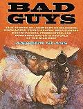 Bad Guys True Stories Of Legendary Gunslingers Sidewinders Fourflushers Drygulchers Bushwhackers Freebooters & Downright Bad Guys & Gals of the Wild West