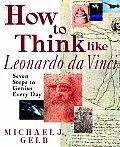 How to Think Like Leonardo Da Vinci Seven Steps to Genius Every Day
