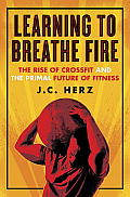 Learning to Breathe Fire CrossFits Rise & the Primal Future of Fitness