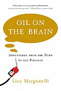 Oil On The Brain Crude Adventures From the Pump to the Pipeline