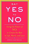 Say Yes to No Using the Power of No to Create the Best in Life Work & Love