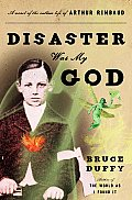 Disaster Was My God A Novel of the Outlaw Life of Arthur Rimbaud