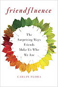Friendfluence The Surprising Ways Friends Make Us Who We Are