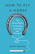 How to Fly a Horse The Secret History of Creation Invention & Discovery