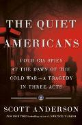 Quiet Americans Four CIA Spies at the Dawn of the Cold War a Tragedy in Three Acts