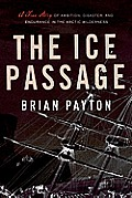 Ice Passage A True Story of Ambition Disaster & Endurance in the Arctic Wilderness