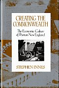 Creating the Commonwealth The Economic Culture of Puritan New England