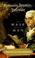 Benjamin Franklin Politician The Mask & the Man