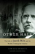 Other Half The Life of Jacob Riis & the World of Immigrant America