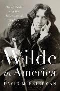 Wilde in America Oscar Wilde & the Invention of Modern Celebrity