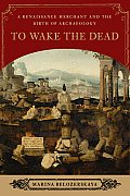 To Wake the Dead A Renaissance Merchant & the Birth of Archaeology