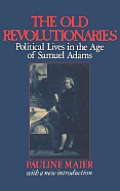 Old Revolutionaries Political Lives in the Age of Samuel Adams