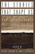 The Stories That Shape Us: Contemporary Women Write about the West: An Anthology