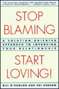 Stop Blaming, Start Loving!: A Solution-Oriented Approach to Improving Your Relationship