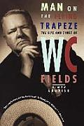Man on the Flying Trapeze The Life & Times of W C Fields