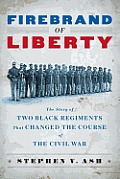 Firebrand Of Liberty The Story Of Two Black Regiments That Changed The Course Of The Civil War