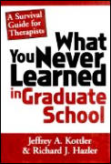 What You Never Learned in Graduate School A Survival Guide for Therapists