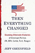 Then Everything Changed Stunning Alternate Histories of American Politics JFK RFK Carter Ford Reagan