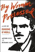 By Women Possessed A Life of Eugene ONeill