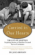 Carried in Our Hearts The Gift of Adoption Inspiring Stories of Families Created Across Continents