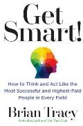 Get Smart How to Think & Act Like the Most Successful & Highest Paid People in Every Field