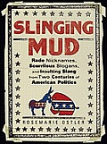 Slinging Mud Rude Nicknames Scurrilous Slogans & Other Political Insults from Two Centuries of American Politics