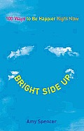 Bright Side Up 100 Ways to Be Happier Right Now