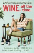 Wine All The Time: The Casual Guide to Confident Drinking