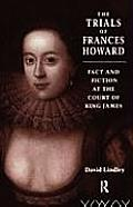 Trials of Frances Howard Fact & Fiction at the Court of King James