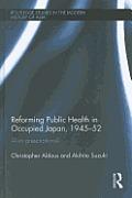 Reforming Public Health in Occupied Japan, 1945-52: Alien Prescriptions?