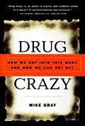 Drug Crazy How We Got Into This Mess & How We Can Get Out