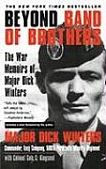 Beyond Band of Brothers The War Memoirs of Major Dick Winters