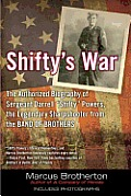 Shiftys War The Authorized Biography of Sergeant Darrell Shifty Powers the Legendary Sharpshooter from the Band of Brothers