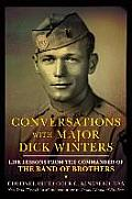 Conversations with Major Dick Winters Life Lessons from the Commander of the Band of Brothers