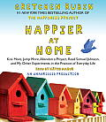 Happier at Home: Kiss More, Jump More, Abandon a Project, Read Samuel Johnson, and My Other Experiments in the Practice of Everyday Lif