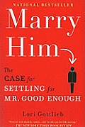 Marry Him The Case for Settling for Mr Good Enough
