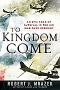 To Kingdom Come An Epic Saga of Survival in the Air War over Germany