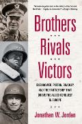 Brothers Rivals Victors Eisenhower Patton Bradley & the Partnership That Drove the Allied Conquest in Europe
