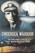 Undersea Warrior The World War II Story of Mush Morton & the USS Wahoo