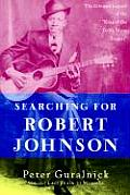 Searching for Robert Johnson The Life & Legend of the King of the Delta Blues Singers
